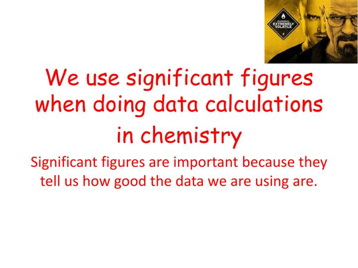 We use significant figures when doing data calculations