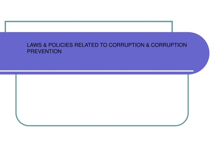 LAWS & POLICIES RELATED TO CORRUPTION & CORRUPTION PREVENTION