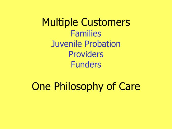 Multiple customers families juvenile probation providers funders one philosophy of care
