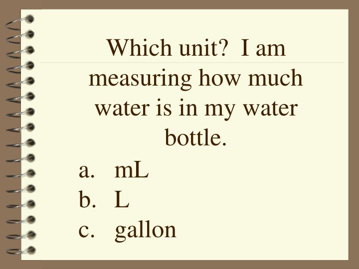 Which unit?  I am measuring how much water is in my water bottle.