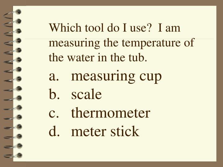 Which tool do I use?  I am measuring the temperature of the water in the tub.