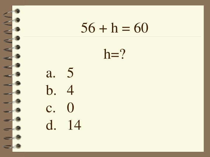 56 + h = 60