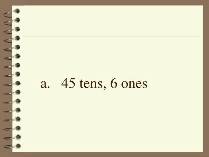 a.45 tens, 6 ones