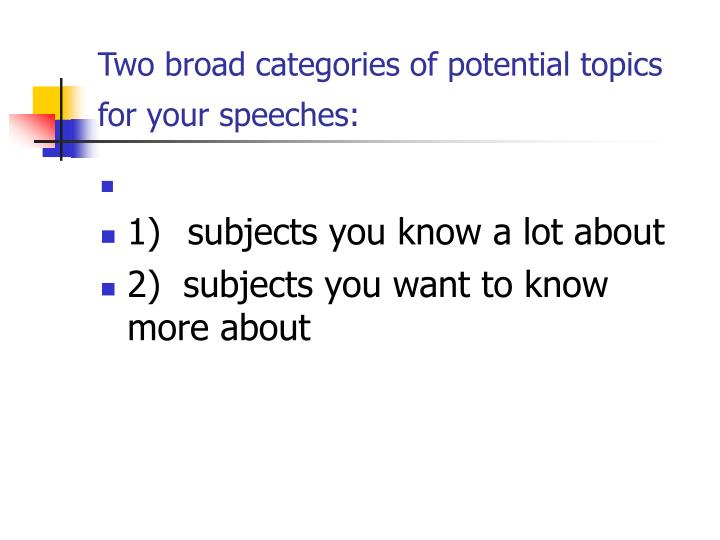 Two broad categories of potential topics for your speeches
