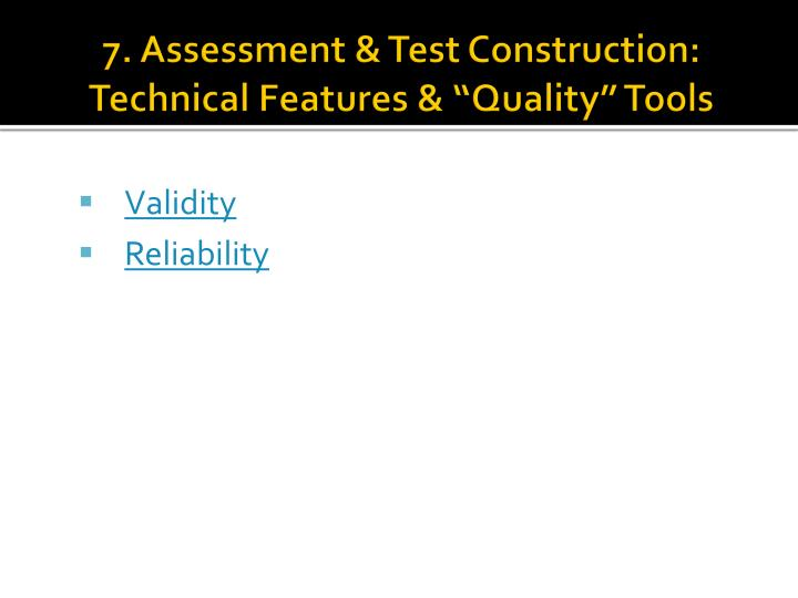 "7. Assessment & Test Construction: Technical Features & ""Quality"" Tools"