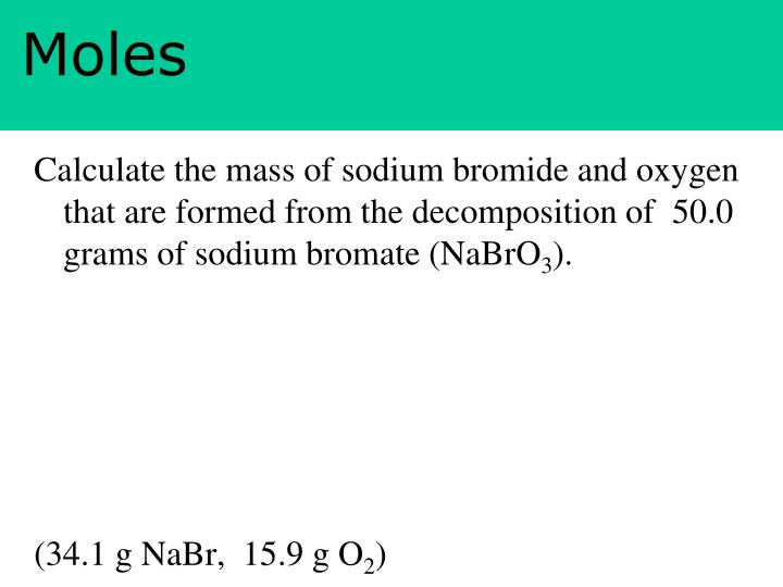 Calculate the mass of sodium bromide and oxygen that are formed from the decomposition of  50.0 grams of sodium bromate (NaBrO