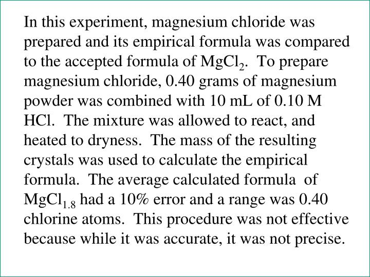 In this experiment, magnesium chloride was prepared and its empirical formula was compared to the accepted formula of MgCl