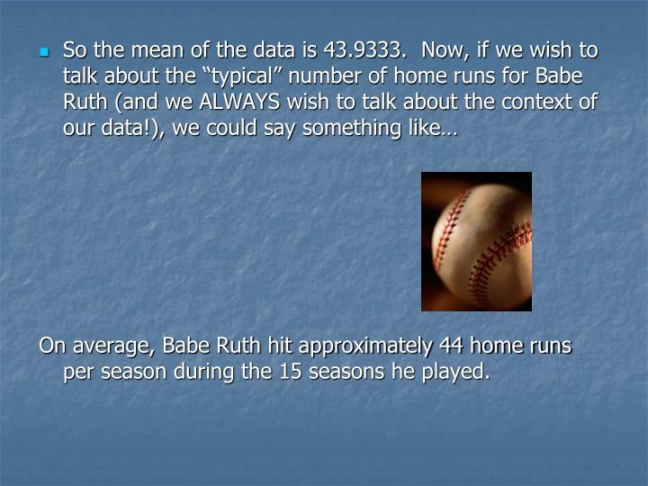 """So the mean of the data is 43.9333.  Now, if we wish to talk about the """"typical"""" number of home runs for Babe Ruth (and we ALWAYS wish to talk about the context of our data!), we could say something like…"""