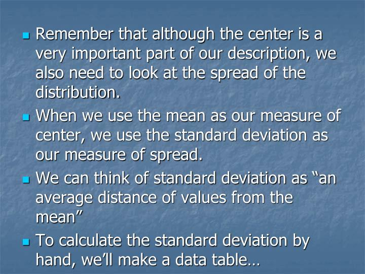 Remember that although the center is a very important part of our description, we also need to look at the spread of the distribution.