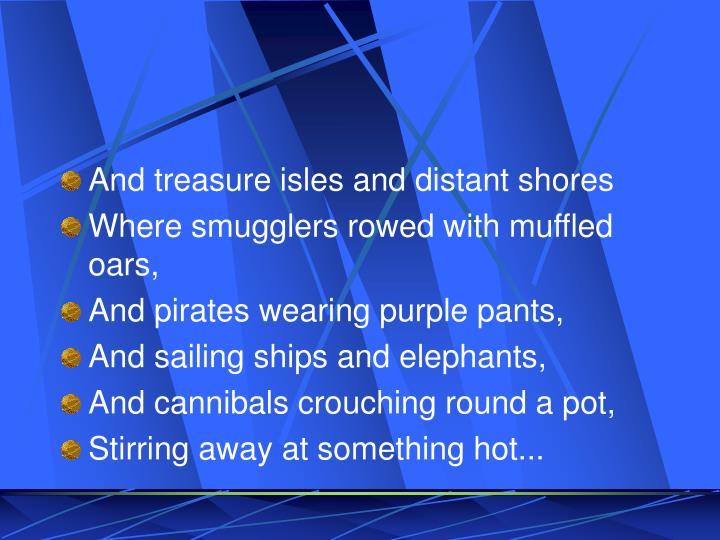 And treasure isles and distant shores