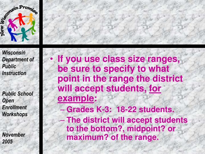 If you use class size ranges, be sure to specify to what point in the range the district will accept students,