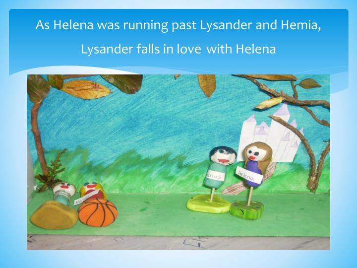 As Helena was running past Lysander and Hemia, Lysander falls in love