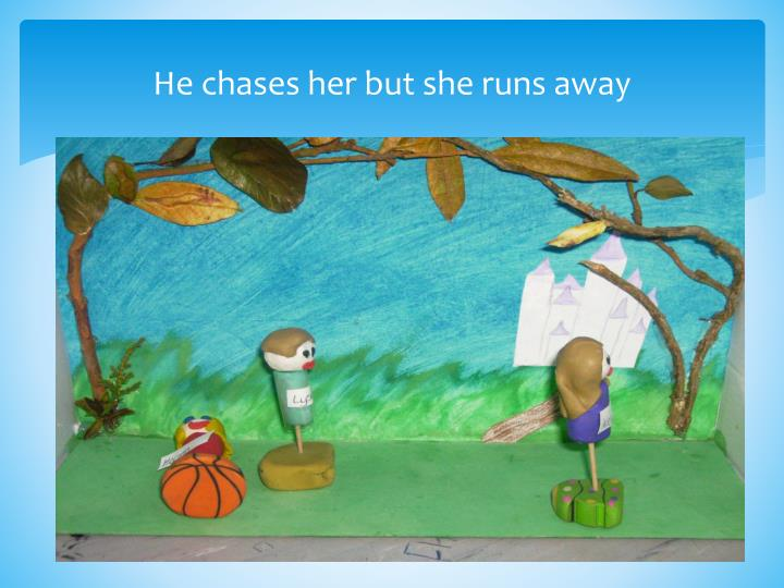 He chases her but she runs away