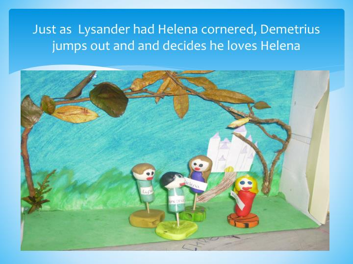 Just as  Lysander had Helena cornered, Demetrius jumps out and and decides he loves Helena