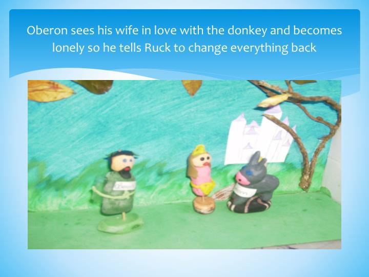 Oberon sees his wife in love with the donkey and becomes lonely so he tells Ruck to change everything back