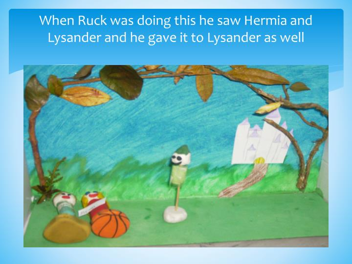 When Ruck was doing this he saw Hermia and Lysander and he gave it to Lysander as well