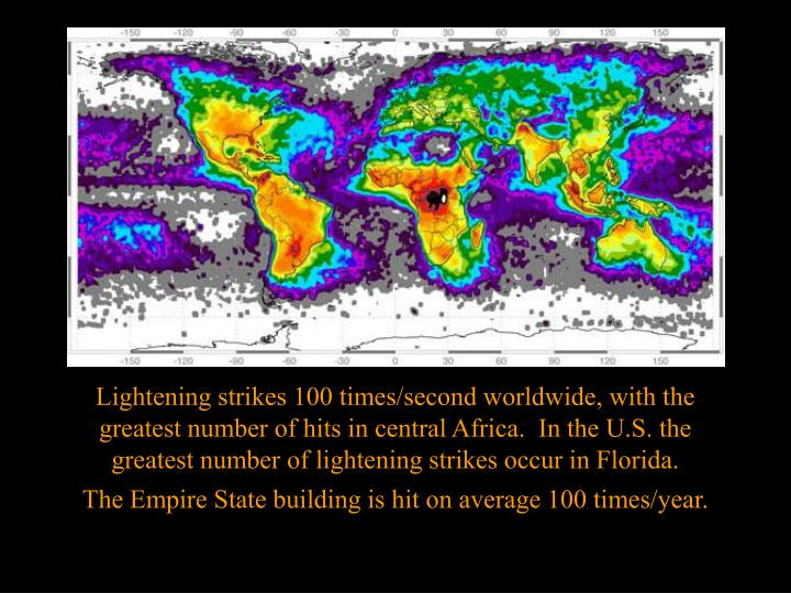 Lightening strikes 100 times/second worldwide, with the greatest number of hits in central Africa.  In the U.S. the greatest number of lightening strikes occur in Florida.