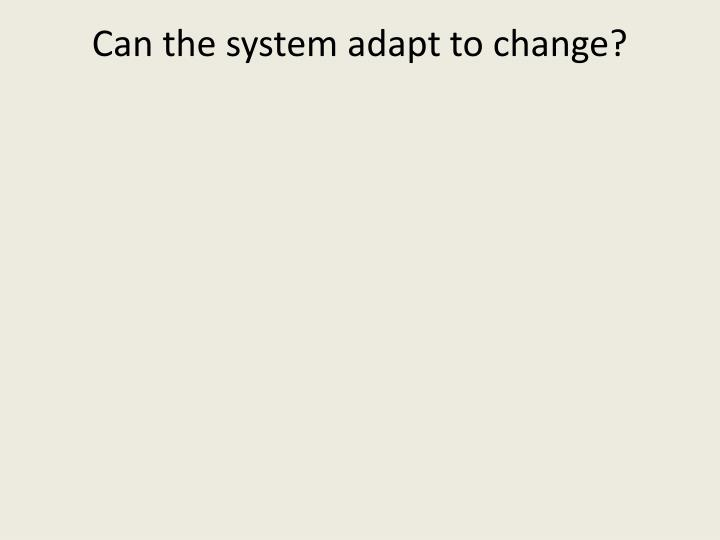 Can the system adapt to change?