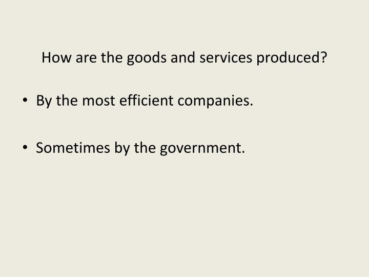 How are the goods and services produced?