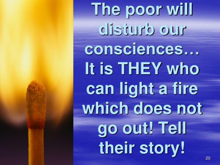 The poor will disturb our consciences…