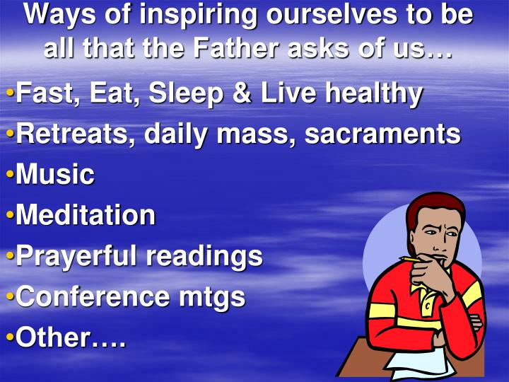 Ways of inspiring ourselves to be all that the Father asks of us…