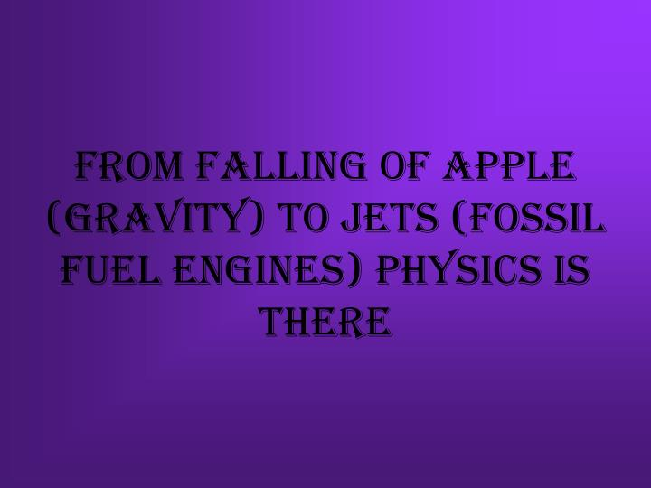 From falling of apple (gravity) to jets (fossil fuel engines) physics is there