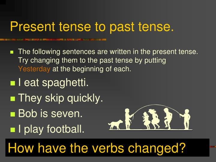 Present tense to past tense.