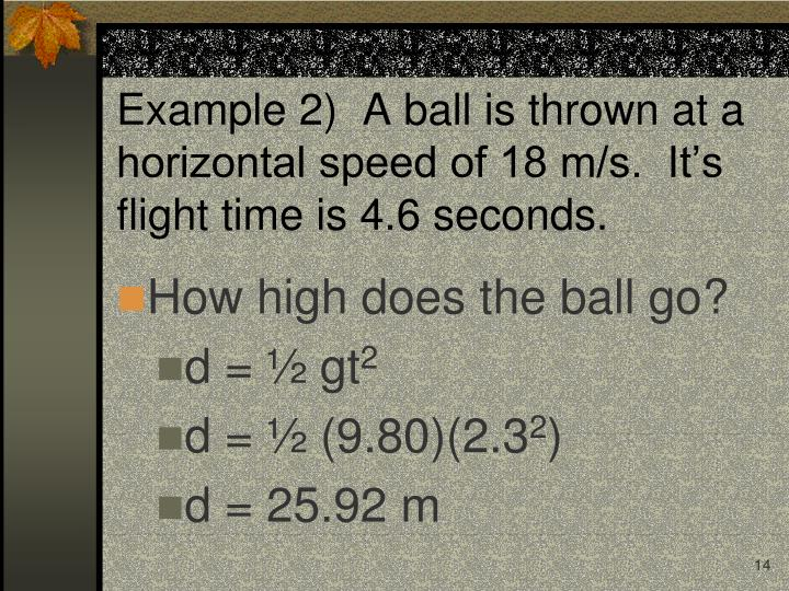 Example 2)  A ball is thrown at a horizontal speed of 18 m/s.  It's flight time is 4.6 seconds.