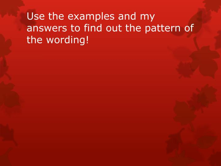 Use the examples and my answers to find out the pattern of the wording!
