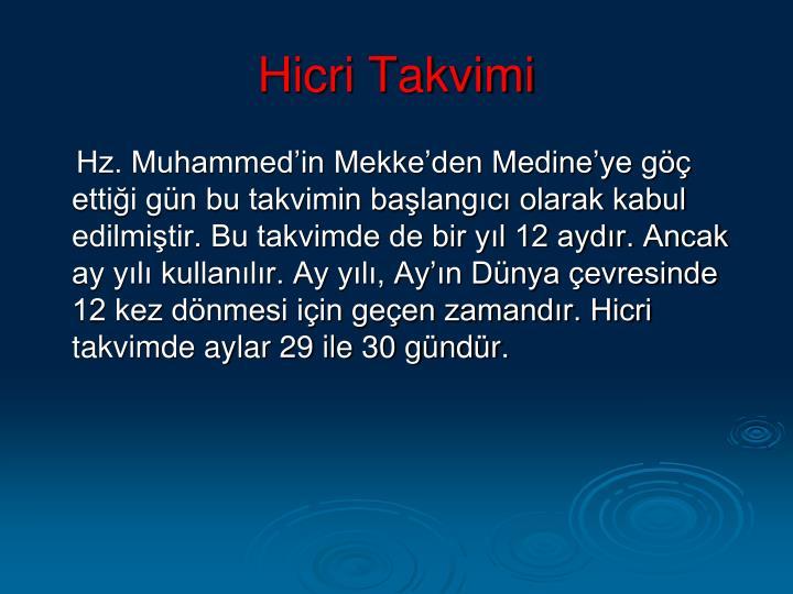 Hz. Muhammed'in Mekke'den Medine'ye göç ettiği gün bu takvimin başlangıcı olarak kabul edilmiştir. Bu takvimde de bir yıl 12 aydır. Ancak ay yılı kullanılır. Ay yılı, Ay'ın Dünya çevresinde 12 kez dönmesi için geçen zamandır. Hicri takvimde aylar 29 ile 30 gündür.