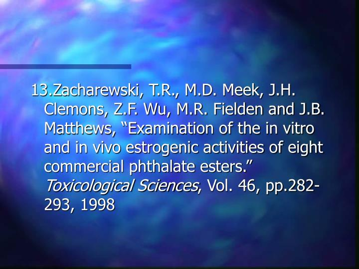 "13.Zacharewski, T.R., M.D. Meek, J.H. Clemons, Z.F. Wu, M.R. Fielden and J.B. Matthews, ""Examination of the in vitro and in vivo estrogenic activities of eight commercial phthalate esters."""