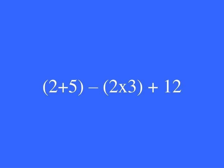 (2+5) – (2x3) + 12
