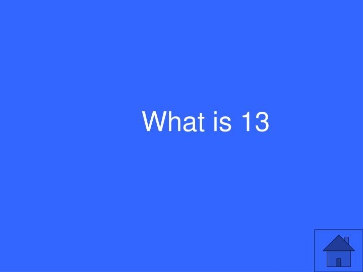 What is 13