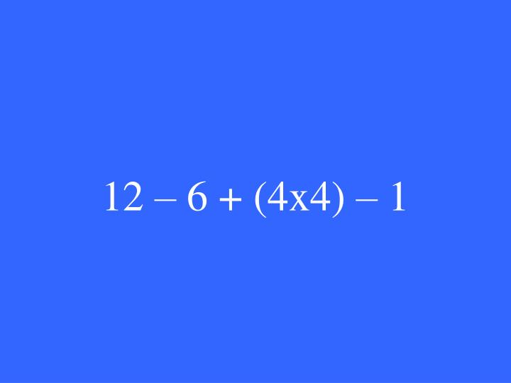 12 – 6 + (4x4) – 1