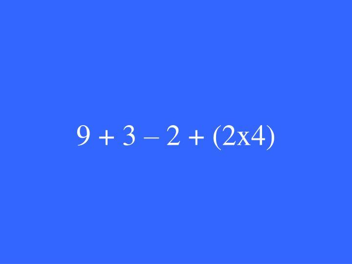 9 + 3 – 2 + (2x4)