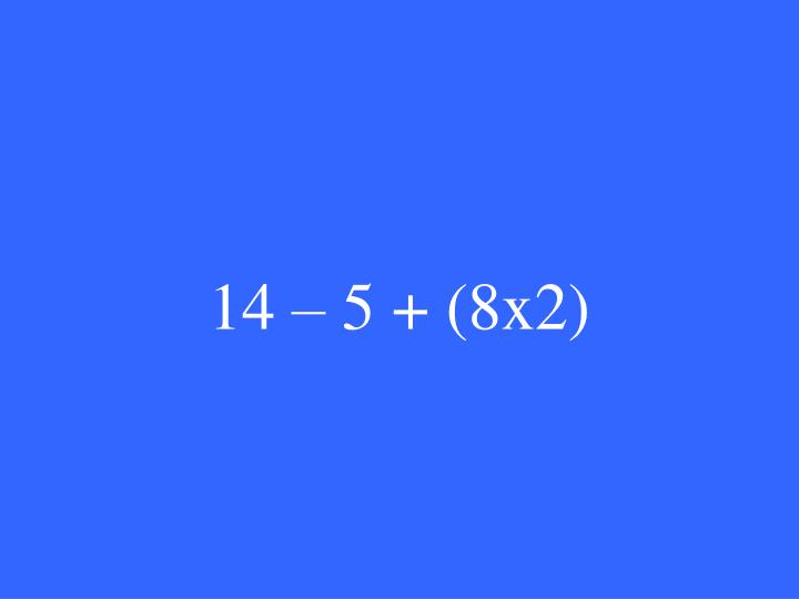 14 – 5 + (8x2)
