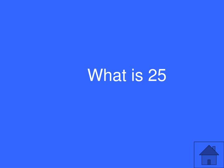 What is 25