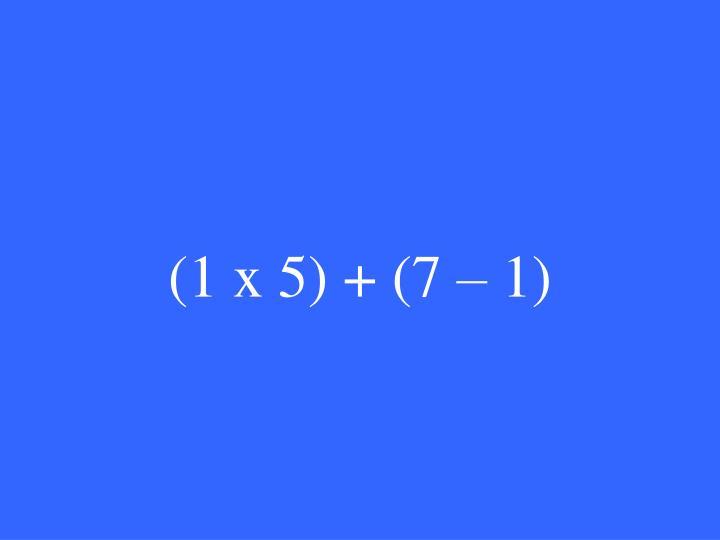 (1 x 5) + (7 – 1)
