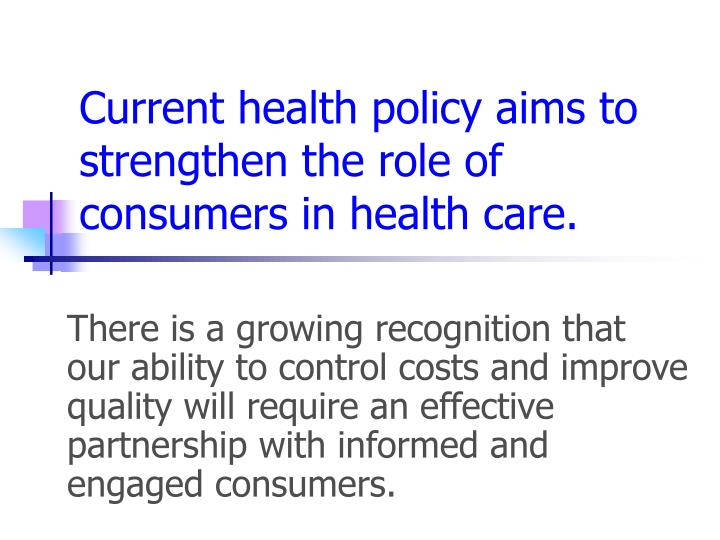 Current health policy aims to strengthen the role of consumers in health care.