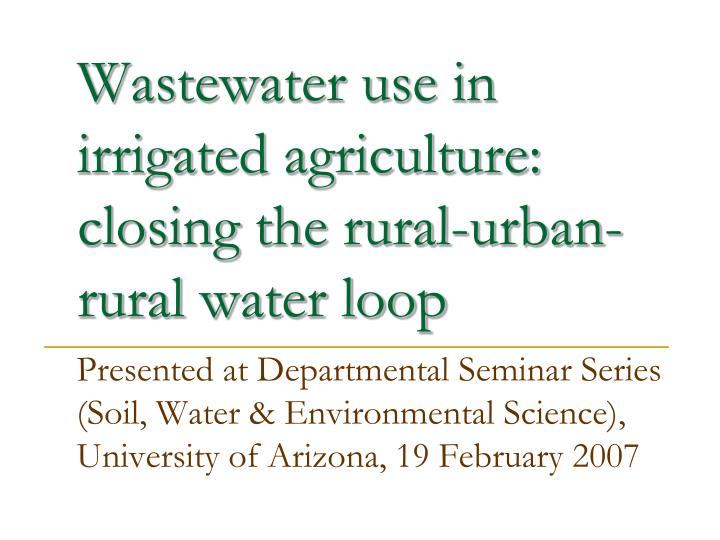 Wastewater use in irrigated agriculture closing the rural urban rural water loop