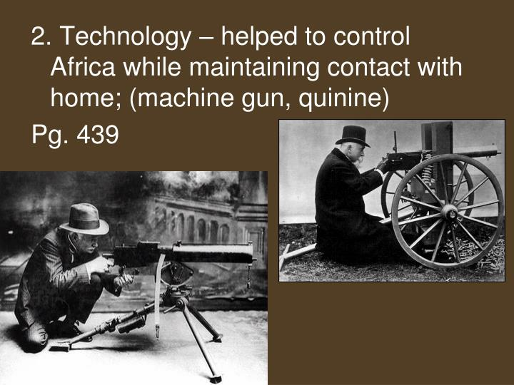 2. Technology – helped to control Africa while maintaining contact with home; (machine gun, quinine)