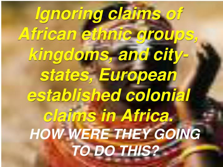 Ignoring claims of African ethnic groups, kingdoms, and city-states, European established colonial claims in Africa.