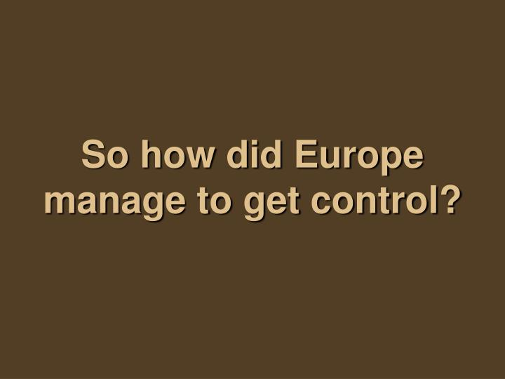So how did Europe manage to get control?