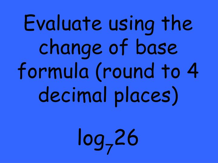 Evaluate using the change of base formula (round to 4 decimal places)