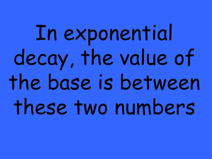 In exponential decay, the value of the base is between these two numbers