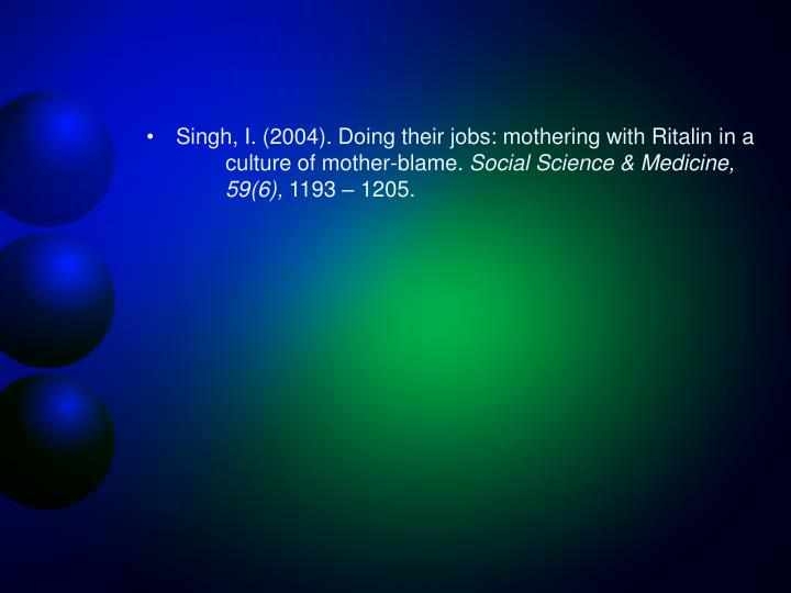 Singh, I. (2004). Doing their jobs: mothering with Ritalin in a 	culture of mother-blame.