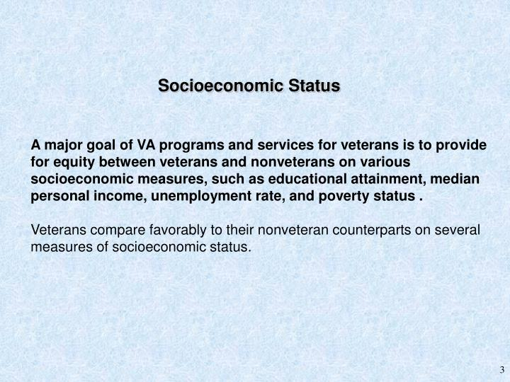 A major goal of VA programs and services for veterans is to provide for equity between veterans and nonveterans on various socioeconomic measures, such as educational attainment, median personal income, unemployment rate, and poverty status .