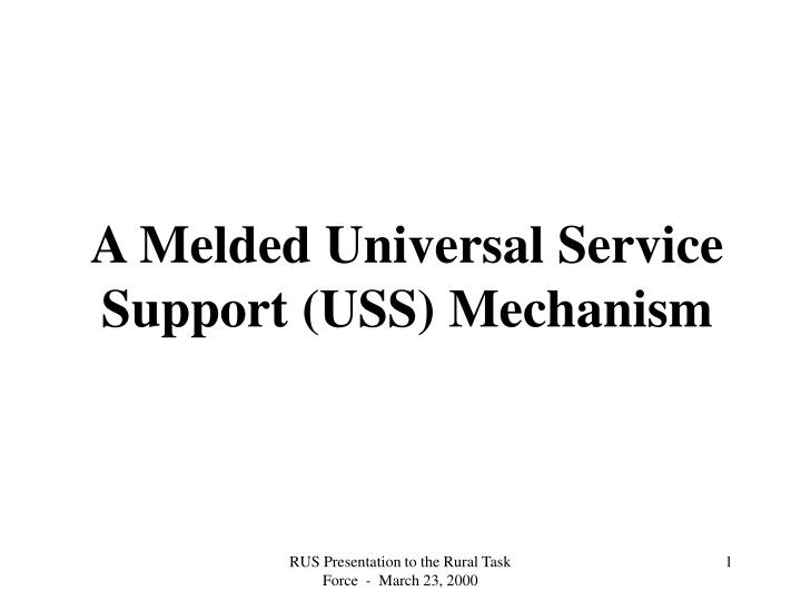 A Melded Universal Service Support (USS) Mechanism