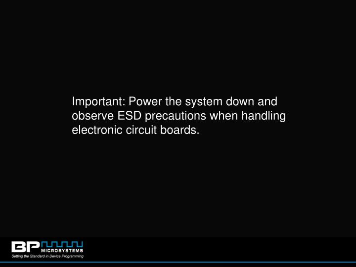 Important: Power the system down and observe ESD precautions when handling electronic circuit boards.