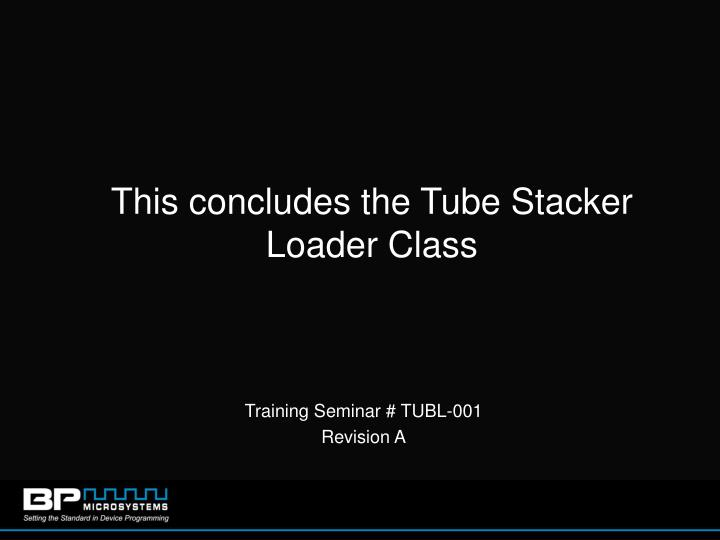 This concludes the Tube Stacker Loader Class